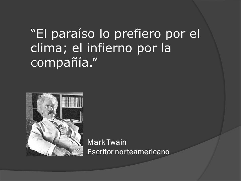 El paraíso lo prefiero por el clima; el infierno por la compañía. Mark Twain Escritor norteamericano