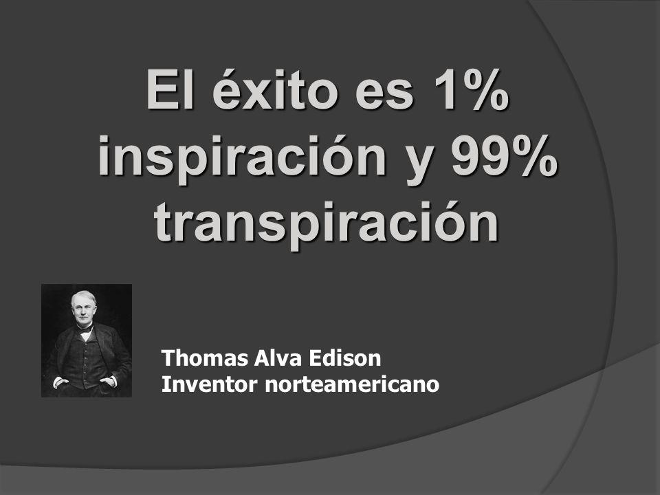 El éxito es 1% inspiración y 99% transpiración Thomas Alva Edison Inventor norteamericano