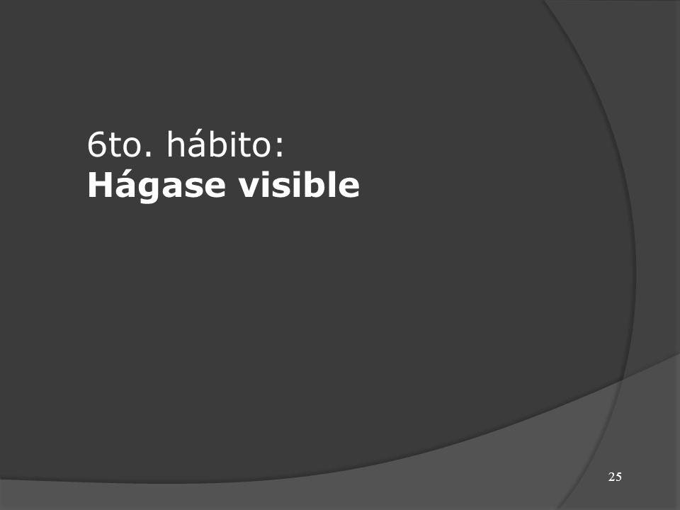 25 6to. hábito: Hágase visible