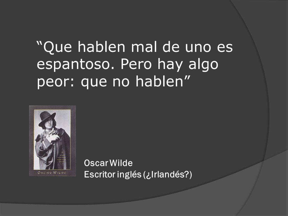 Que hablen mal de uno es espantoso. Pero hay algo peor: que no hablen Oscar Wilde Escritor inglés (¿Irlandés?)