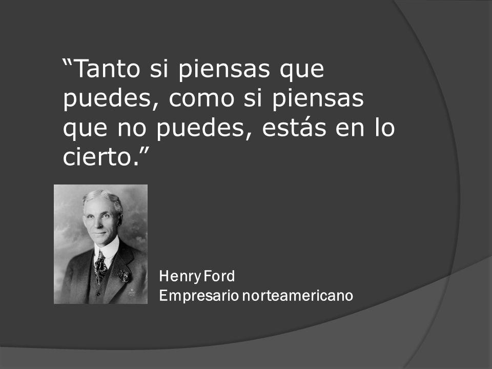 Tanto si piensas que puedes, como si piensas que no puedes, estás en lo cierto. Henry Ford Empresario norteamericano