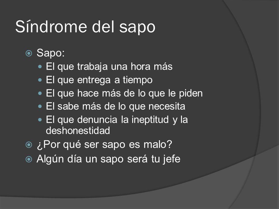 Síndrome del sapo Sapo: El que trabaja una hora más El que entrega a tiempo El que hace más de lo que le piden El sabe más de lo que necesita El que d