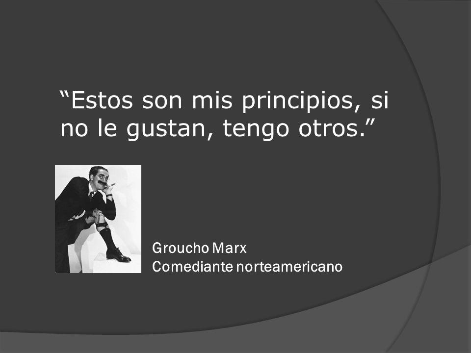 Estos son mis principios, si no le gustan, tengo otros. Groucho Marx Comediante norteamericano