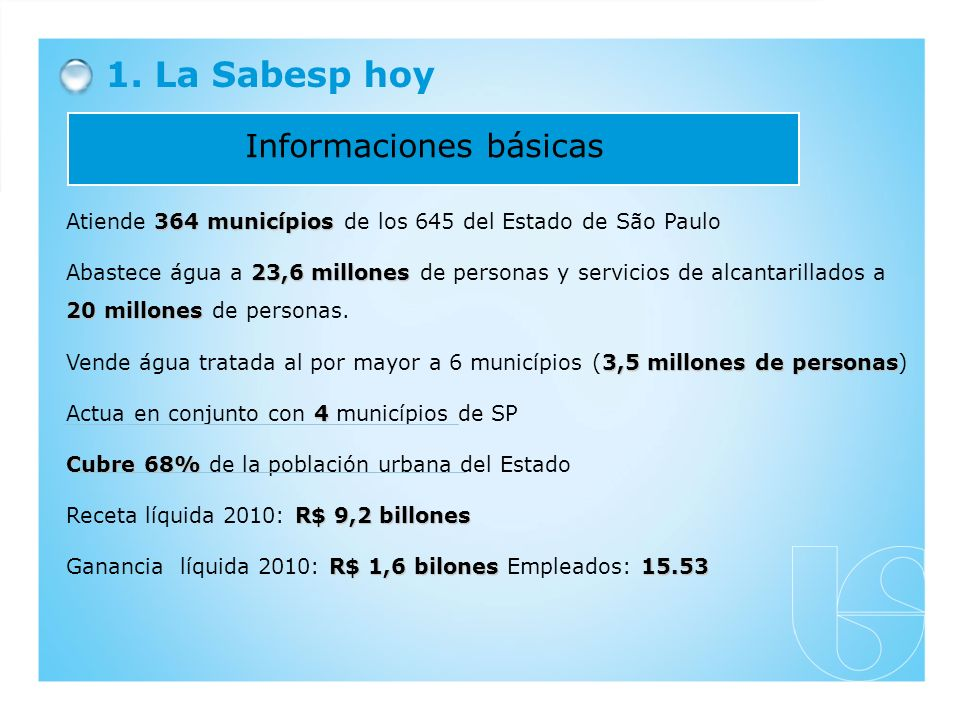 1. La Sabesp hoy Informaciones básicas 364 municípios Atiende 364 municípios de los 645 del Estado de São Paulo 23,6 millones 20 millones Abastece águ