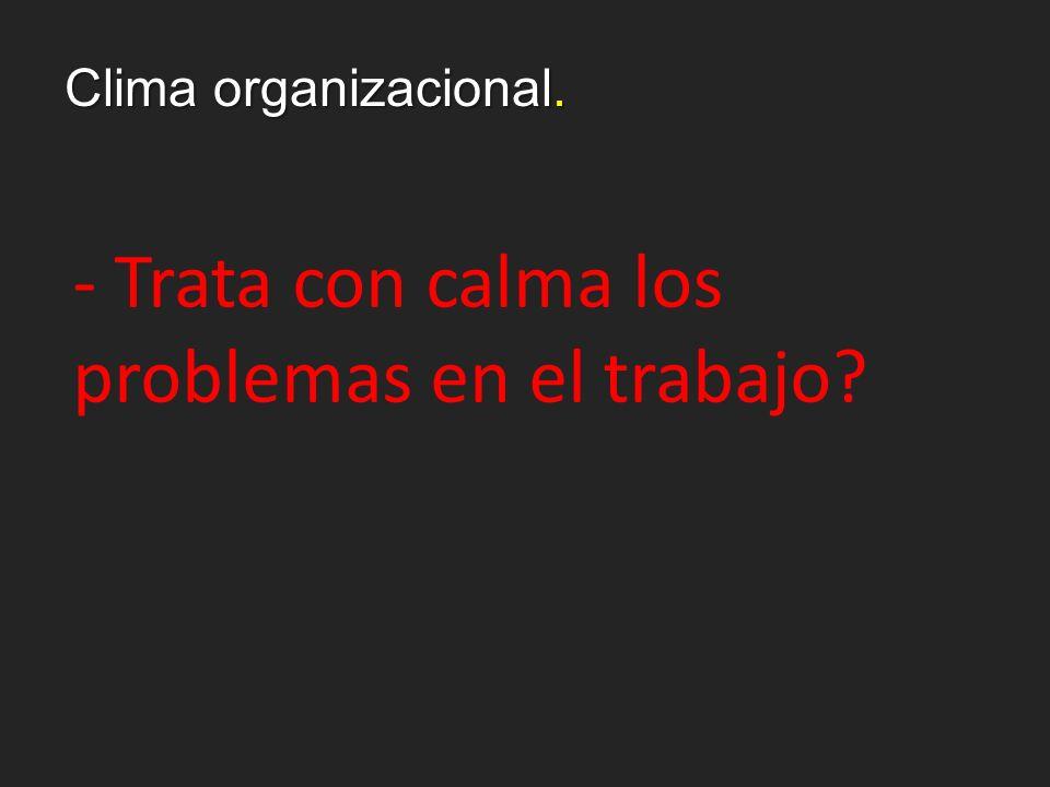 Clima organizacional. - Trata con calma los problemas en el trabajo