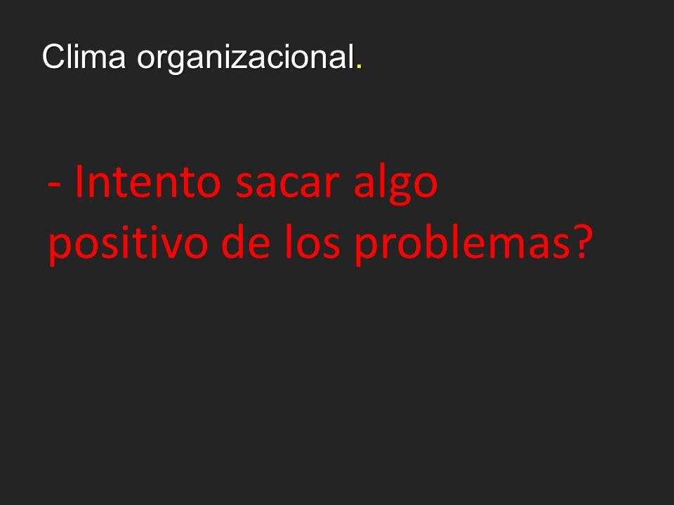 Clima organizacional. - Intento sacar algo positivo de los problemas?