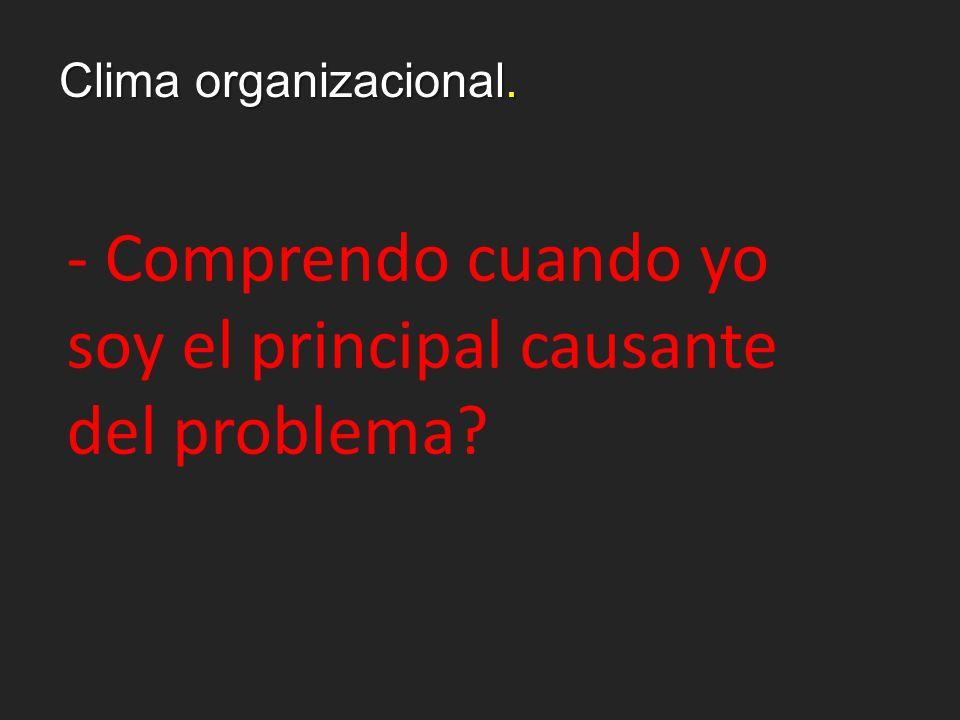 Clima organizacional. - Comprendo cuando yo soy el principal causante del problema?