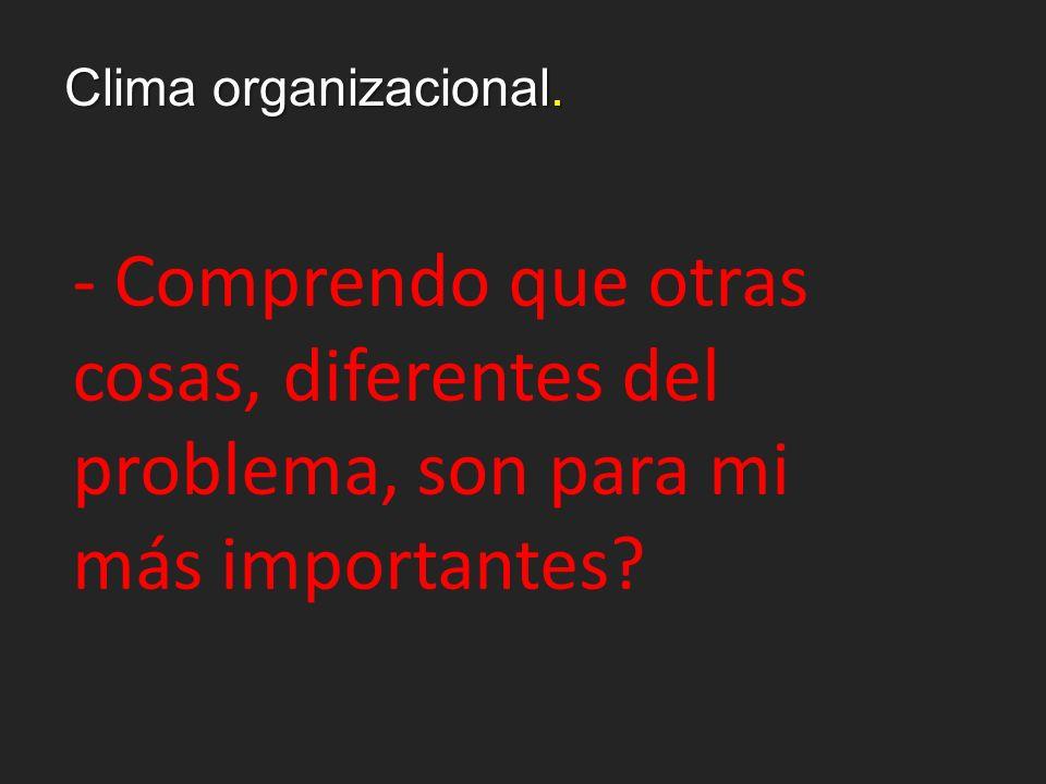 Clima organizacional. - Comprendo que otras cosas, diferentes del problema, son para mi más importantes?