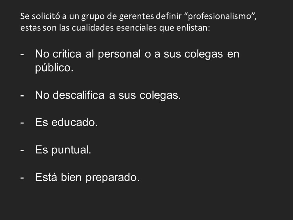 Se solicitó a un grupo de gerentes definir profesionalismo, estas son las cualidades esenciales que enlistan: -No critica al personal o a sus colegas en público.