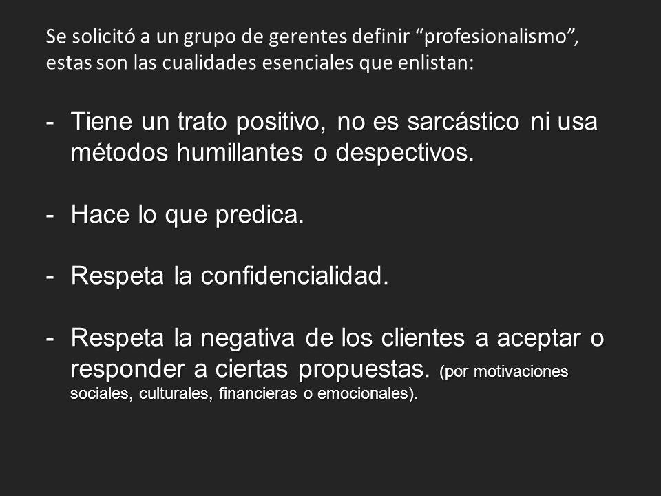 Se solicitó a un grupo de gerentes definir profesionalismo, estas son las cualidades esenciales que enlistan: -Tiene un trato positivo, no es sarcástico ni usa métodos humillantes o despectivos.