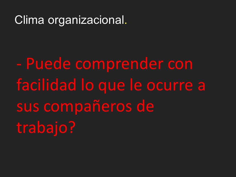 Clima organizacional. - Puede comprender con facilidad lo que le ocurre a sus compañeros de trabajo?