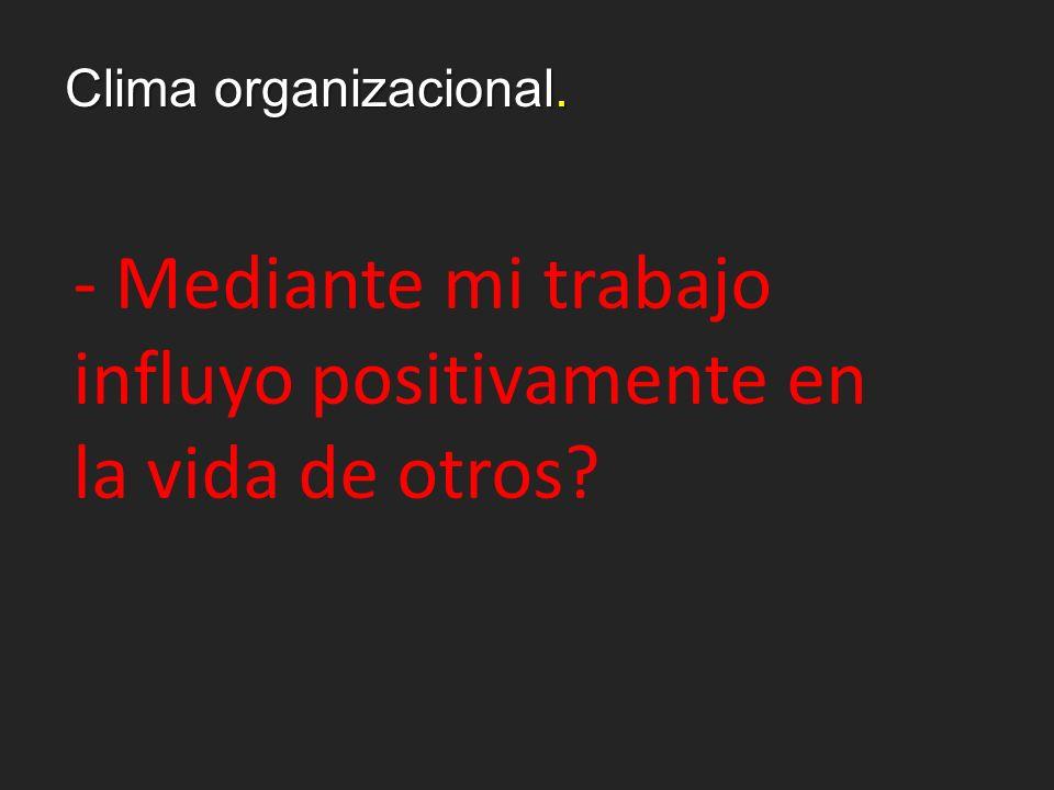 Clima organizacional. - Mediante mi trabajo influyo positivamente en la vida de otros