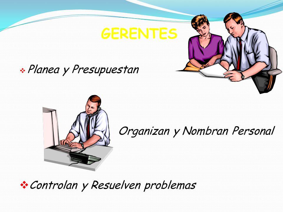 GERENTES Planea y Presupuestan Organizan y Nombran Personal Controlan y Resuelven problemas