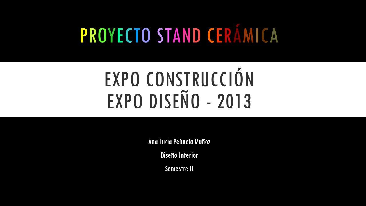 PROYECTO STAND CERÁMICA EXPO CONSTRUCCIÓN EXPO DISEÑO - 2013 Ana Lucia Peñuela Muñoz Diseño Interior Semestre II
