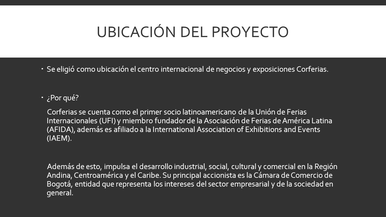 UBICACIÓN DEL PROYECTO Se eligió como ubicación el centro internacional de negocios y exposiciones Corferias. ¿Por qué? Corferias se cuenta como el pr
