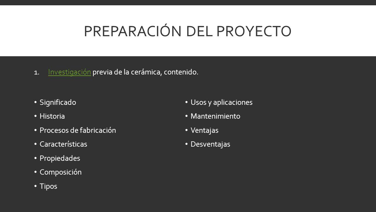 PREPARACIÓN DEL PROYECTO Significado Historia Procesos de fabricación Características Propiedades Composición Tipos Usos y aplicaciones Mantenimiento