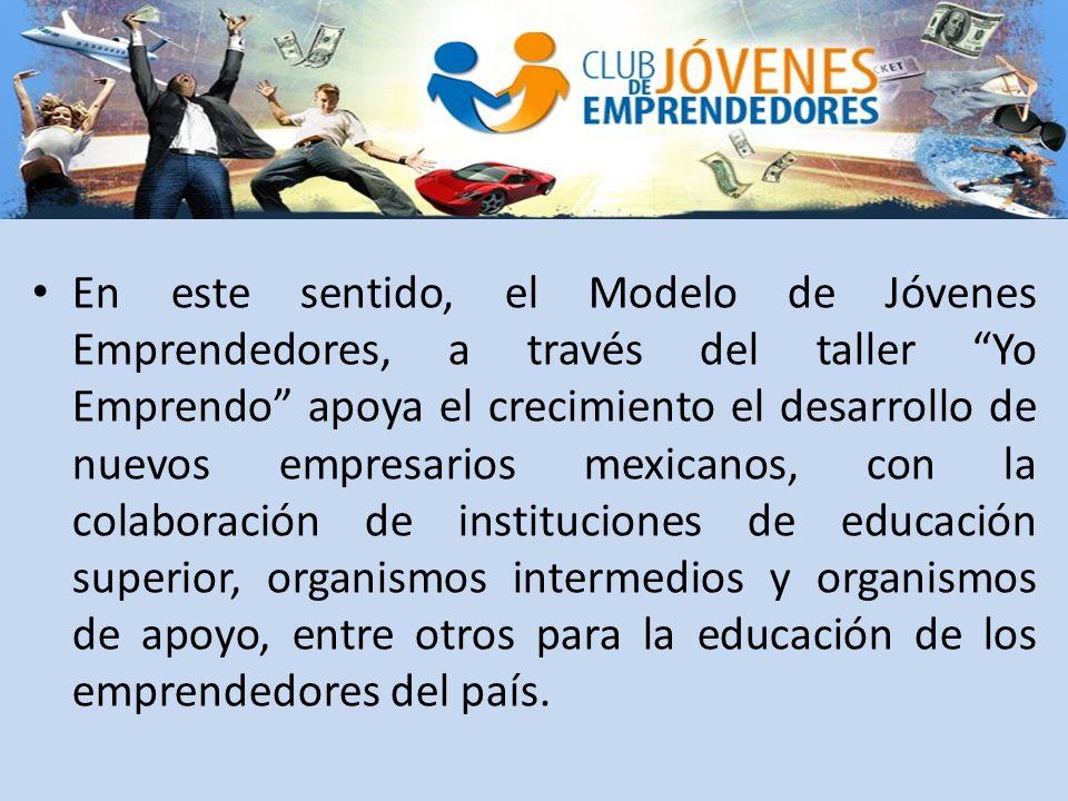 En este sentido, el Modelo de Jóvenes Emprendedores, a través del taller Yo Emprendo apoya el crecimiento el desarrollo de nuevos empresarios mexicanos, con la colaboración de instituciones de educación superior, organismos intermedios y organismos de apoyo, entre otros para la educación de los emprendedores del país.