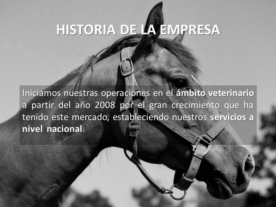 HISTORIA DE LA EMPRESA Iniciamos nuestras operaciones en el ámbito veterinario a partir del año 2008 por el gran crecimiento que ha tenido este mercado, estableciendo nuestros servicios a nivel nacional.
