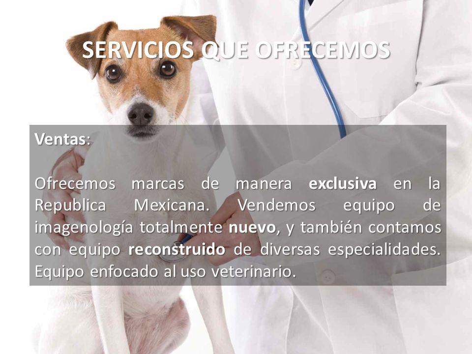 SERVICIOS QUE OFRECEMOS Ventas: Ofrecemos marcas de manera exclusiva en la Republica Mexicana. Vendemos equipo de imagenología totalmente nuevo, y tam