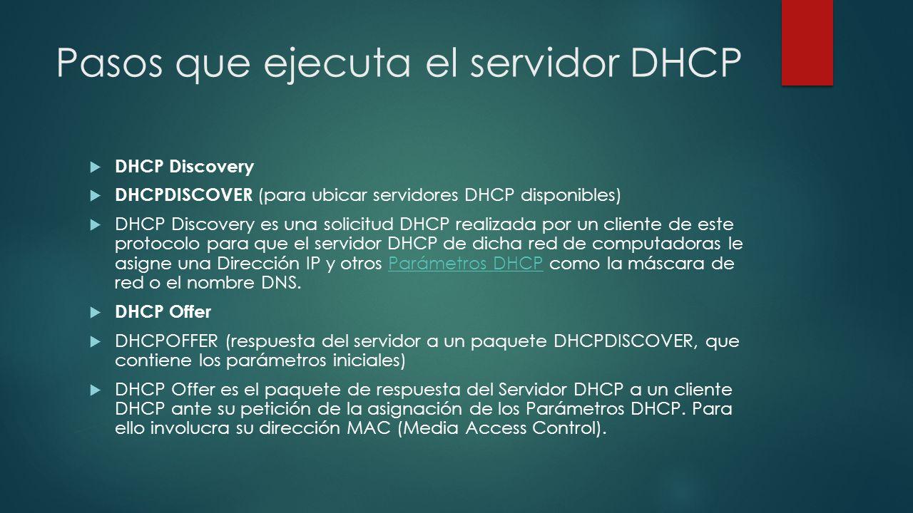Pasos que ejecuta el servidor DHCP DHCP Request DHCPREQUEST (solicitudes varias del cliente, por ejemplo, para extender su concesión)concesión El cliente selecciona la configuración de los paquetes recibidos de DHCP Offer.