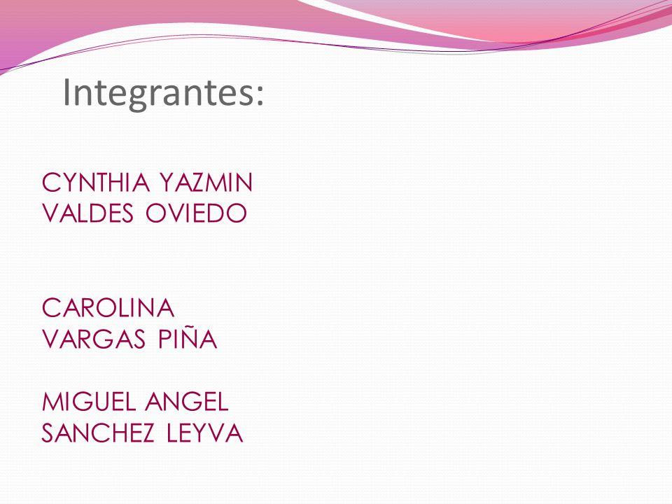 Integrantes: CYNTHIA YAZMIN VALDES OVIEDO CAROLINA VARGAS PIÑA MIGUEL ANGEL SANCHEZ LEYVA