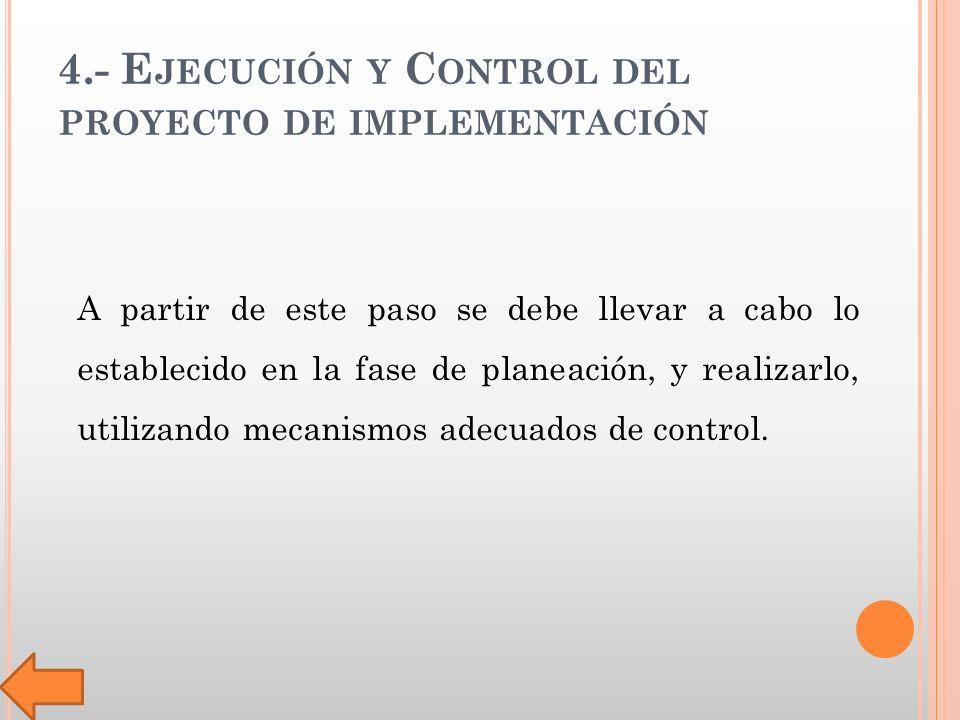4.- E JECUCIÓN Y C ONTROL DEL PROYECTO DE IMPLEMENTACIÓN A partir de este paso se debe llevar a cabo lo establecido en la fase de planeación, y realizarlo, utilizando mecanismos adecuados de control.