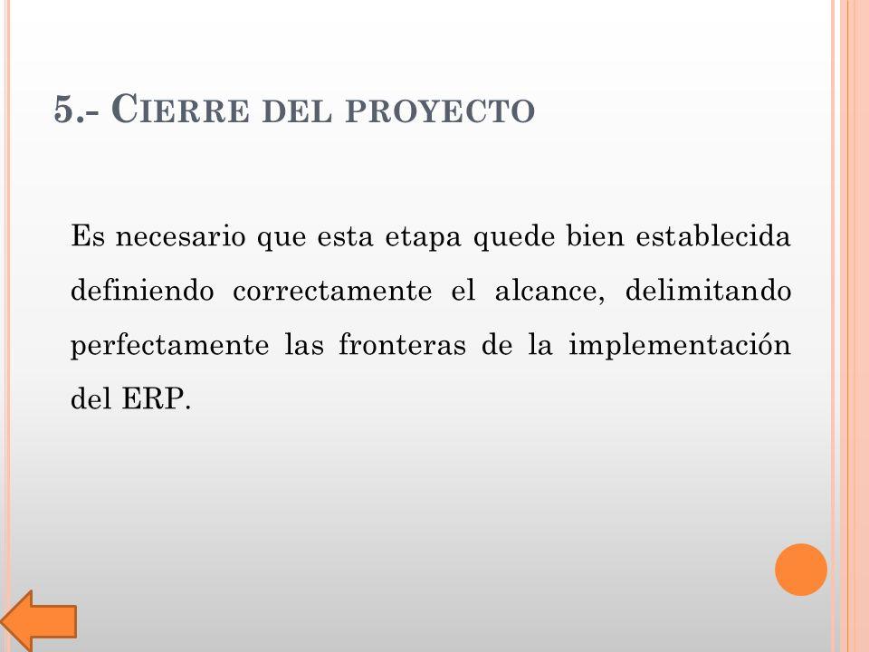5.- C IERRE DEL PROYECTO Es necesario que esta etapa quede bien establecida definiendo correctamente el alcance, delimitando perfectamente las fronteras de la implementación del ERP.