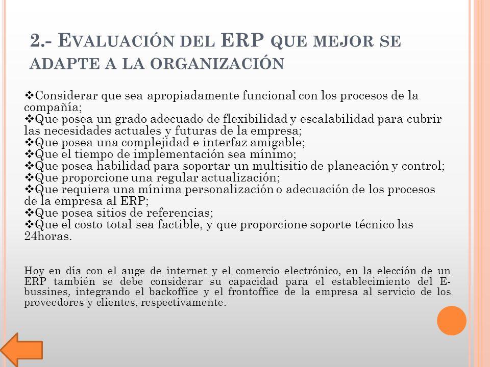 2.- E VALUACIÓN DEL ERP QUE MEJOR SE ADAPTE A LA ORGANIZACIÓN Considerar que sea apropiadamente funcional con los procesos de la compañía; Que posea un grado adecuado de flexibilidad y escalabilidad para cubrir las necesidades actuales y futuras de la empresa; Que posea una complejidad e interfaz amigable; Que el tiempo de implementación sea mínimo; Que posea habilidad para soportar un multisitio de planeación y control; Que proporcione una regular actualización; Que requiera una mínima personalización o adecuación de los procesos de la empresa al ERP; Que posea sitios de referencias; Que el costo total sea factible, y que proporcione soporte técnico las 24horas.