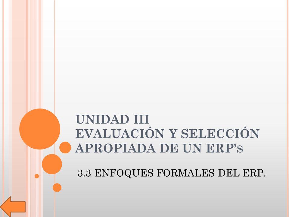 UNIDAD III EVALUACIÓN Y SELECCIÓN APROPIADA DE UN ERP S 3.3 ENFOQUES FORMALES DEL ERP.