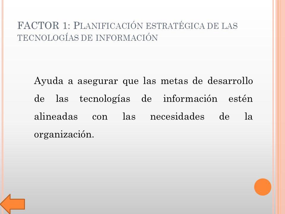 FACTOR 1: P LANIFICACIÓN ESTRATÉGICA DE LAS TECNOLOGÍAS DE INFORMACIÓN Ayuda a asegurar que las metas de desarrollo de las tecnologías de información estén alineadas con las necesidades de la organización.