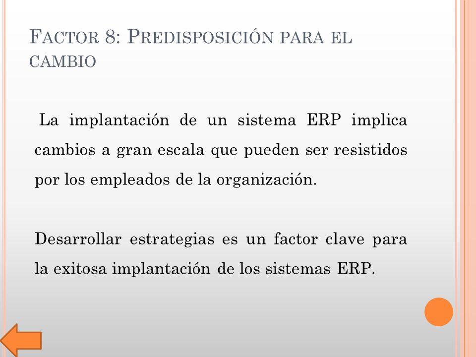 F ACTOR 8: P REDISPOSICIÓN PARA EL CAMBIO La implantación de un sistema ERP implica cambios a gran escala que pueden ser resistidos por los empleados de la organización.