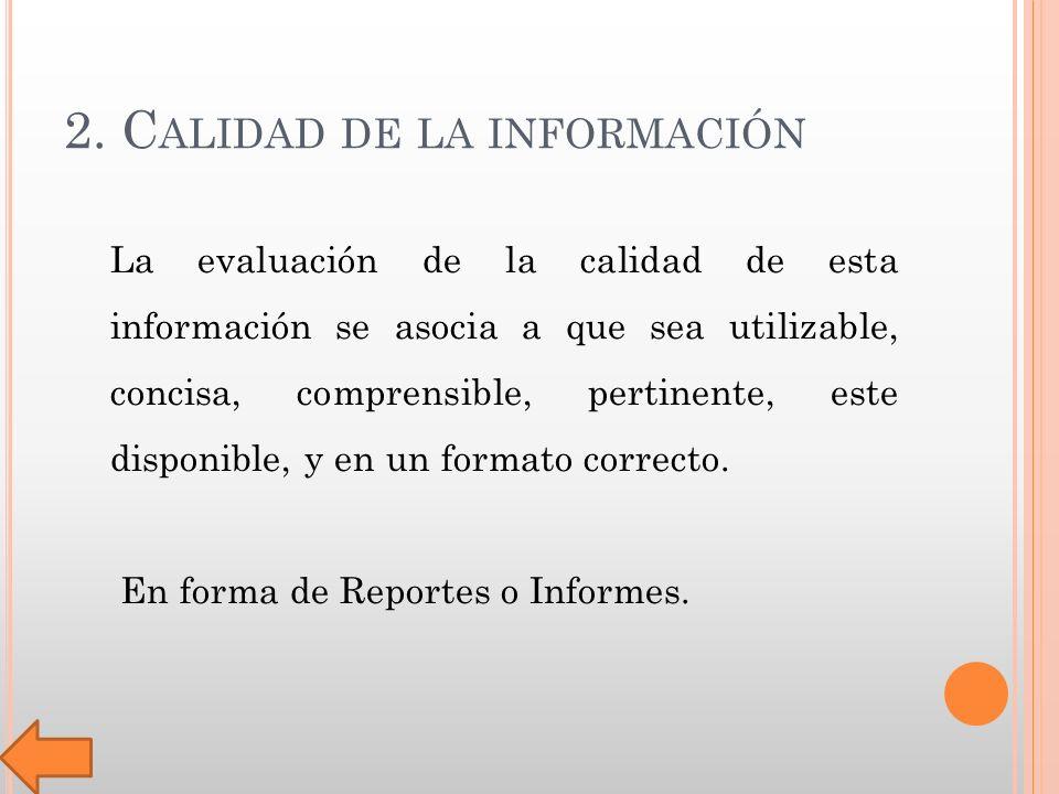 2. C ALIDAD DE LA INFORMACIÓN La evaluación de la calidad de esta información se asocia a que sea utilizable, concisa, comprensible, pertinente, este