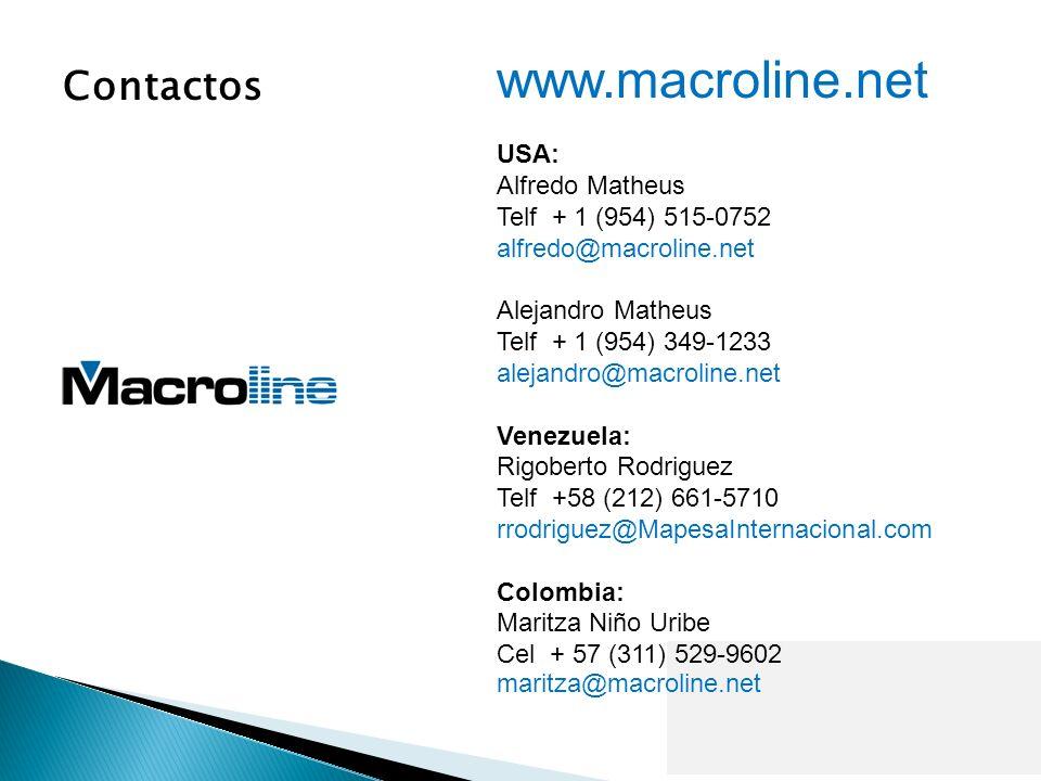 www.macroline.net USA: Alfredo Matheus Telf + 1 (954) 515-0752 alfredo@macroline.net Alejandro Matheus Telf + 1 (954) 349-1233 alejandro@macroline.net Venezuela: Rigoberto Rodriguez Telf +58 (212) 661-5710 rrodriguez@MapesaInternacional.com Colombia: Maritza Niño Uribe Cel + 57 (311) 529-9602 maritza@macroline.net