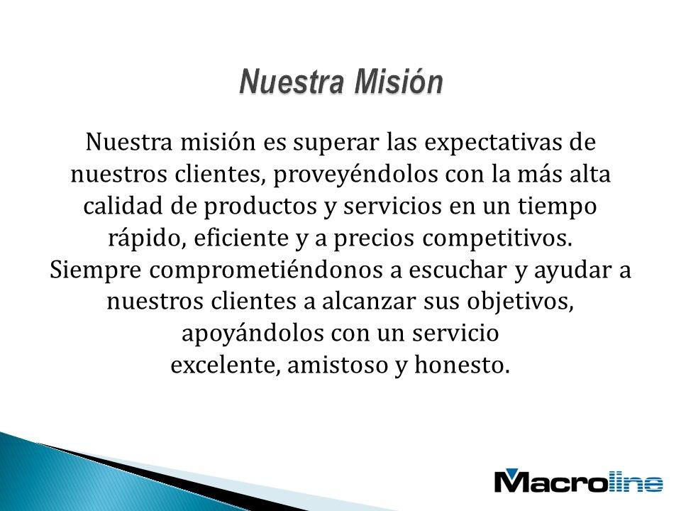 Nuestra misión es superar las expectativas de nuestros clientes, proveyéndolos con la más alta calidad de productos y servicios en un tiempo rápido, eficiente y a precios competitivos.