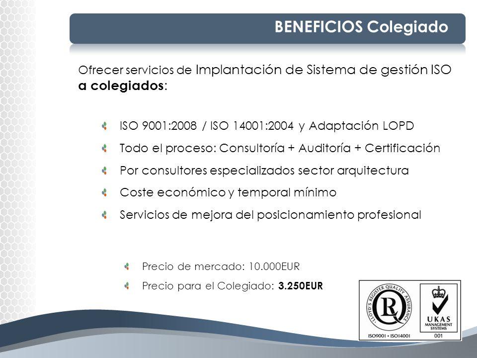 BENEFICIOS Colegiado Ofrecer servicios de Implantación de Sistema de gestión ISO a colegiados : ISO 9001:2008 / ISO 14001:2004 y Adaptación LOPD Todo