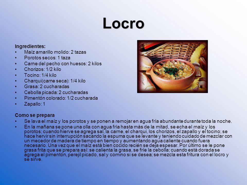 Locro Ingredientes: Maíz amarillo molido: 2 tazas Porotos secos: 1 taza Carne del pecho con huesos: 2 kilos Chorizos: 1/2 kilo Tocino: 1/4 kilo Charqu