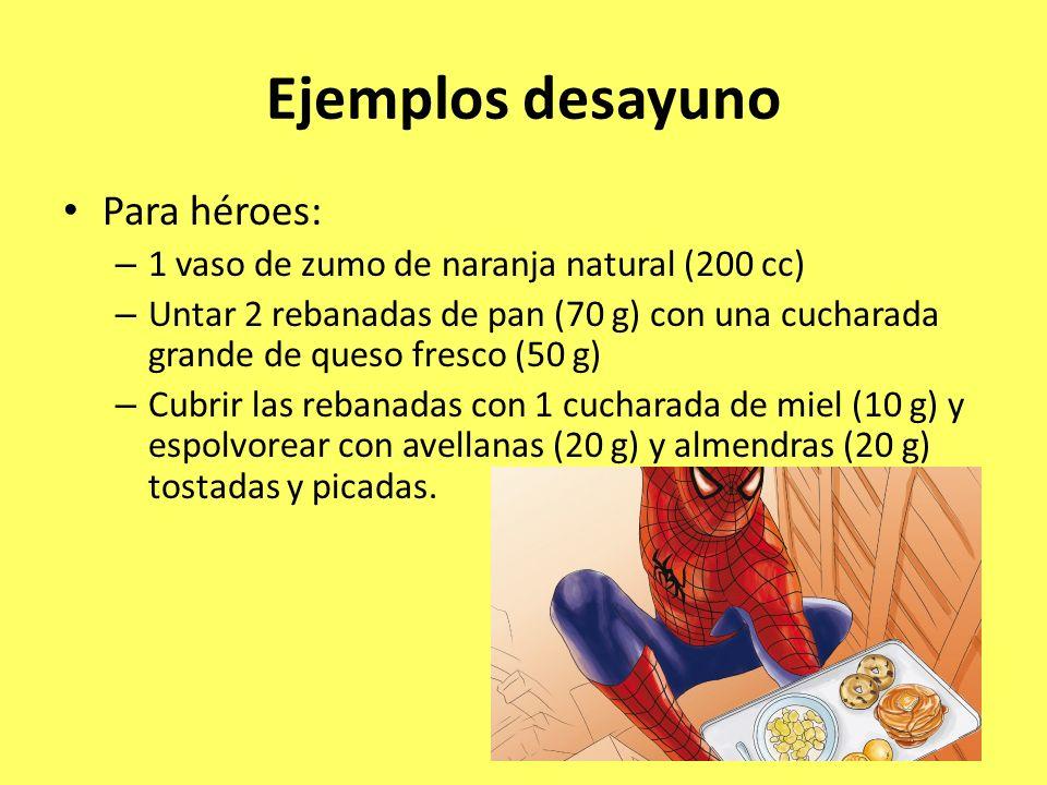 Ejemplos desayuno Para héroes: – 1 vaso de zumo de naranja natural (200 cc) – Untar 2 rebanadas de pan (70 g) con una cucharada grande de queso fresco