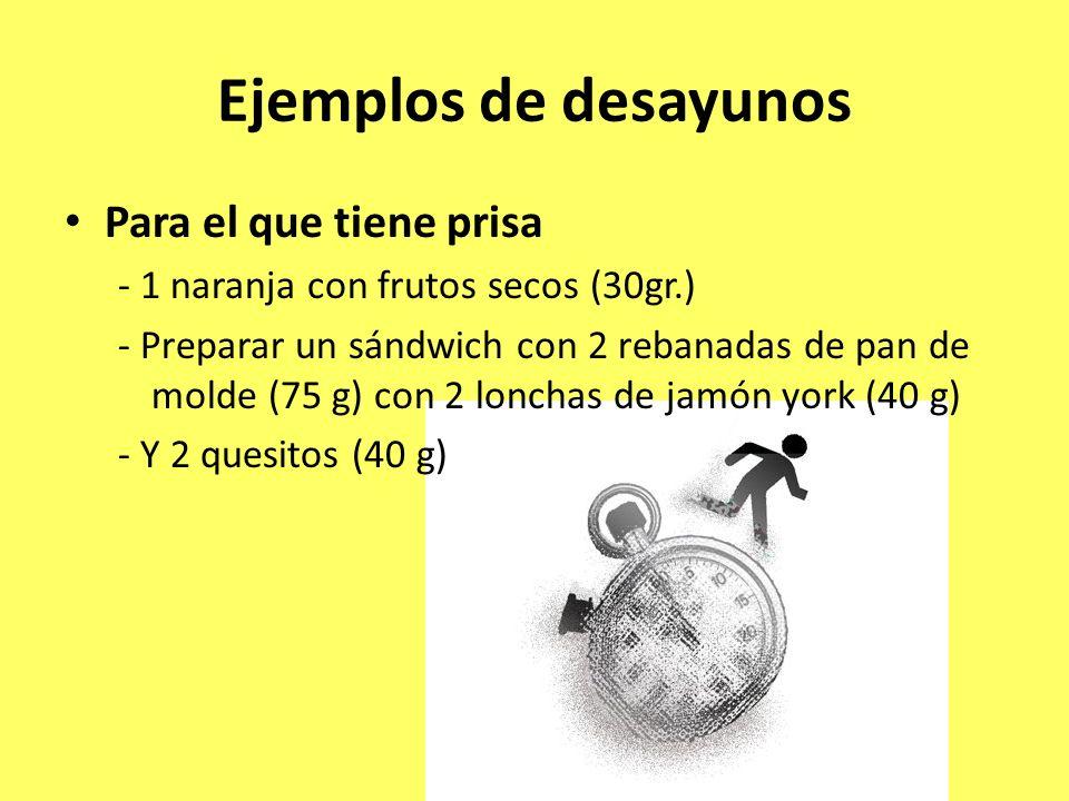 Ejemplos de desayunos Para el que tiene prisa - 1 naranja con frutos secos (30gr.) - Preparar un sándwich con 2 rebanadas de pan de molde (75 g) con 2