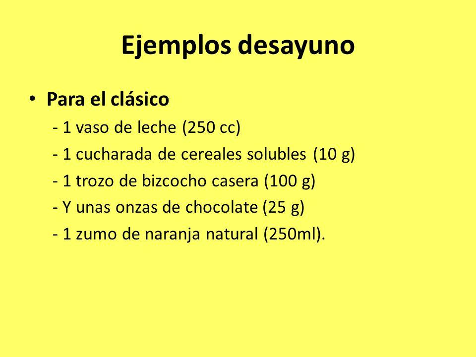 Ejemplos desayuno Para el clásico - 1 vaso de leche (250 cc) - 1 cucharada de cereales solubles (10 g) - 1 trozo de bizcocho casera (100 g) - Y unas o