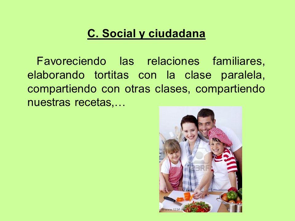 C. Social y ciudadana Favoreciendo las relaciones familiares, elaborando tortitas con la clase paralela, compartiendo con otras clases, compartiendo n