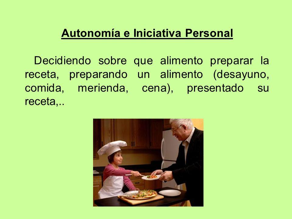 Autonomía e Iniciativa Personal Decidiendo sobre que alimento preparar la receta, preparando un alimento (desayuno, comida, merienda, cena), presentad