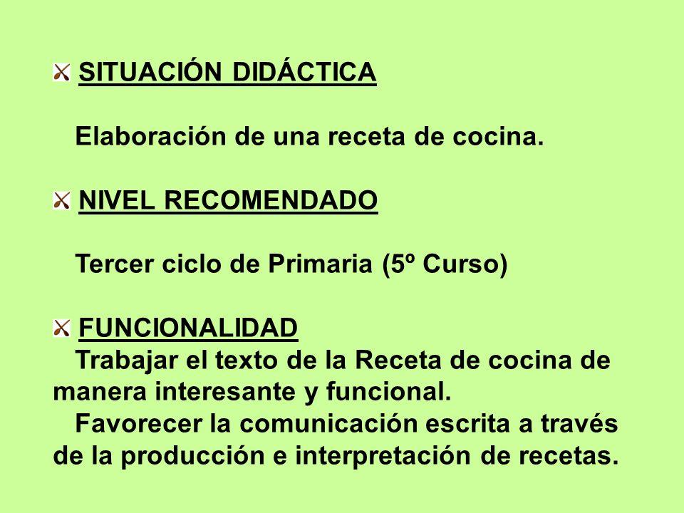 SITUACIÓN DIDÁCTICA Elaboración de una receta de cocina. NIVEL RECOMENDADO Tercer ciclo de Primaria (5º Curso) FUNCIONALIDAD Trabajar el texto de la R