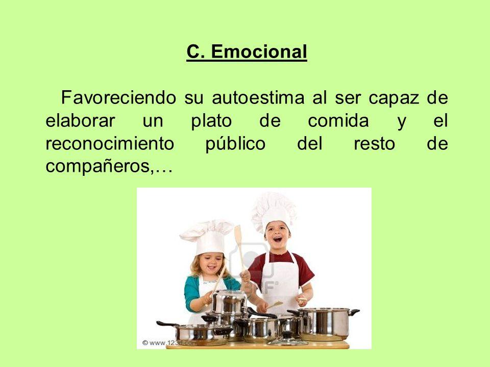 C. Emocional Favoreciendo su autoestima al ser capaz de elaborar un plato de comida y el reconocimiento público del resto de compañeros,…