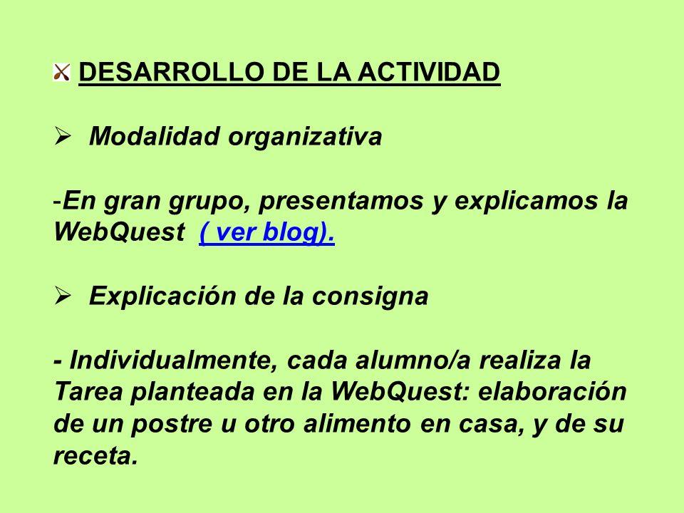DESARROLLO DE LA ACTIVIDAD Modalidad organizativa -En gran grupo, presentamos y explicamos la WebQuest ( ver blog).( ver blog). Explicación de la cons