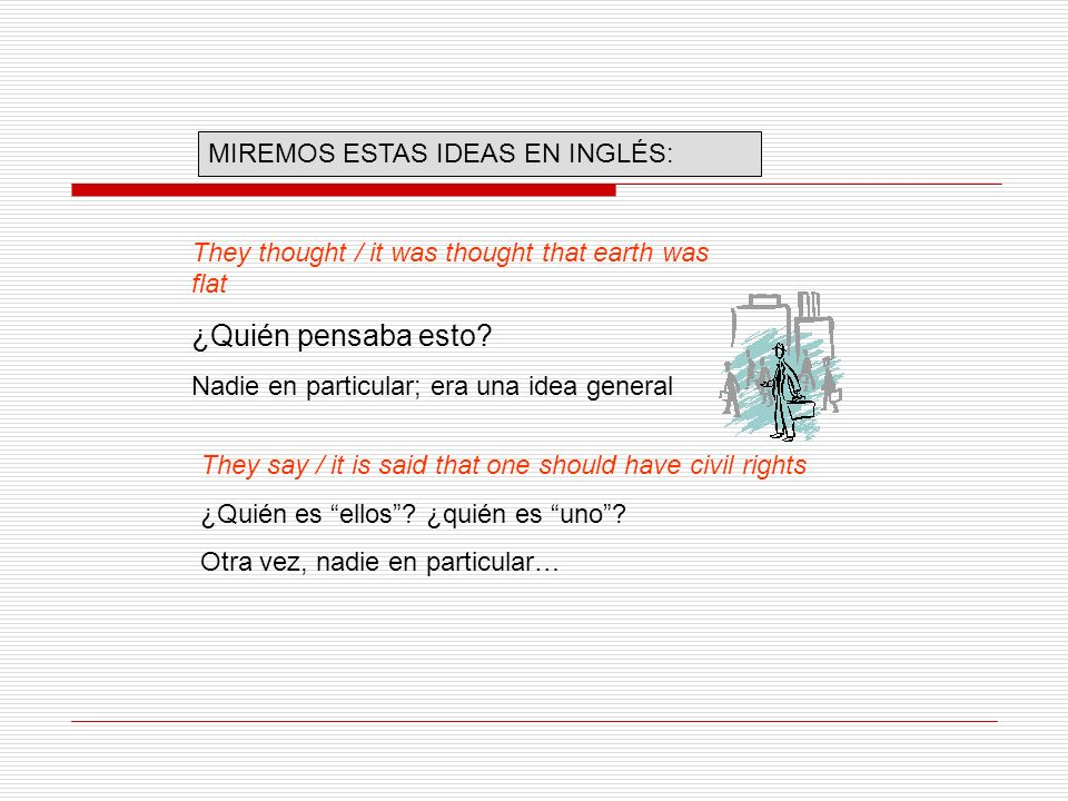 They thought / it was thought that earth was flat ¿Quién pensaba esto? Nadie en particular; era una idea general They say / it is said that one should
