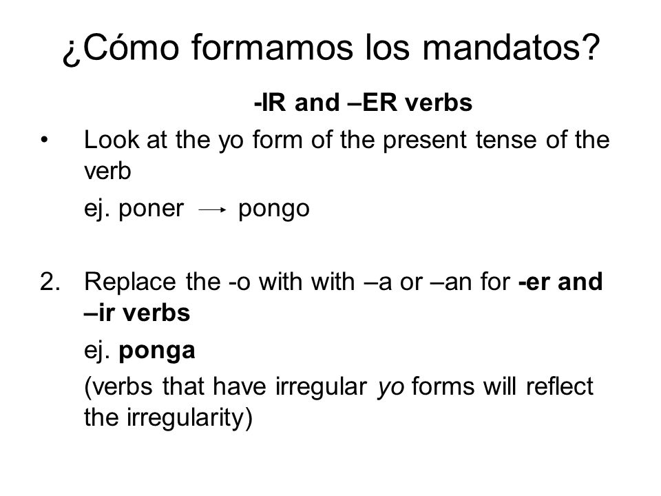 ¿Cómo formamos los mandatos? -IR and –ER verbs Look at the yo form of the present tense of the verb ej. poner pongo 2.Replace the -o with with –a or –