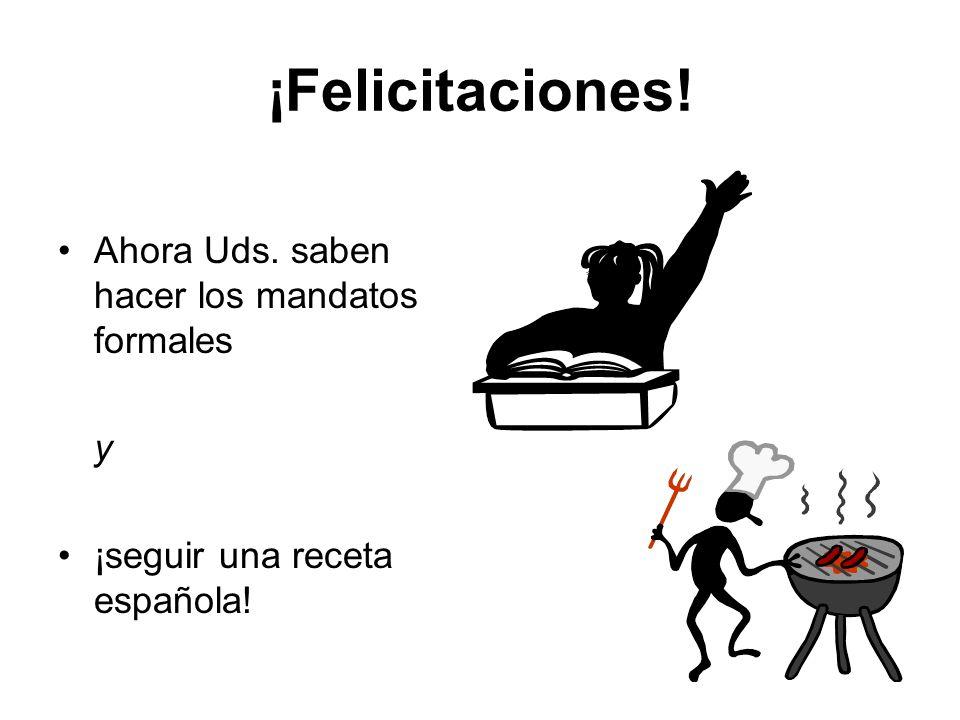 ¡Felicitaciones! Ahora Uds. saben hacer los mandatos formales y ¡seguir una receta española!