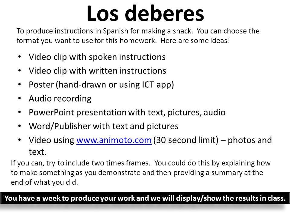 Los deberes Video clip with spoken instructions Video clip with written instructions Poster (hand-drawn or using ICT app) Audio recording PowerPoint presentation with text, pictures, audio Word/Publisher with text and pictures Video using www.animoto.com (30 second limit) – photos and text.www.animoto.com To produce instructions in Spanish for making a snack.