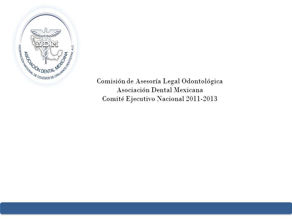Comisión de Asesoría Legal Odontológica Asociación Dental Mexicana Comité Ejecutivo Nacional 2011-2013