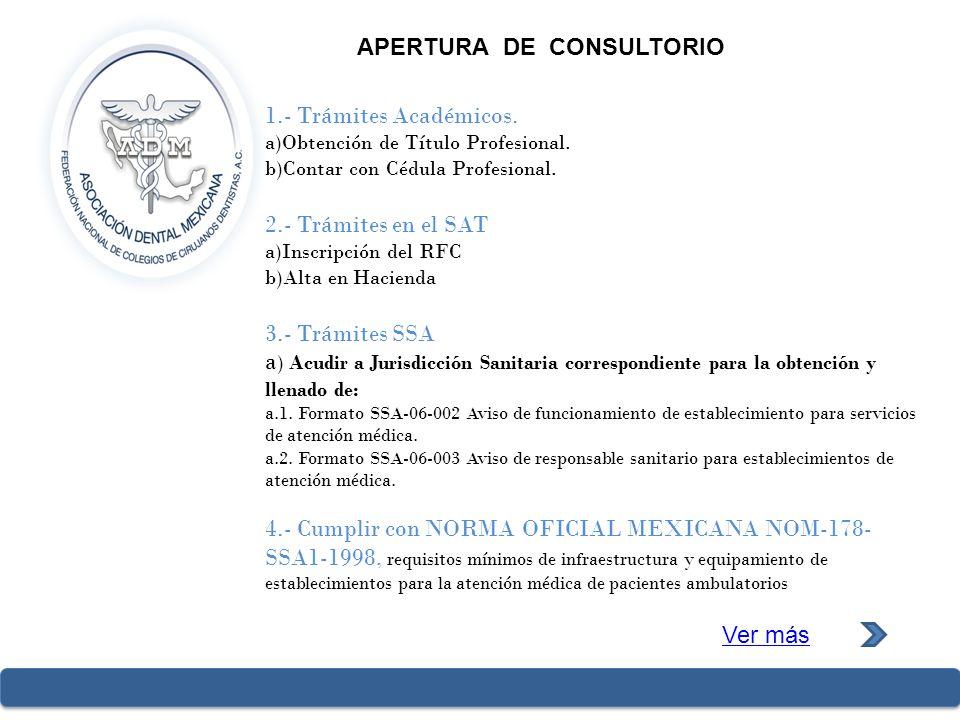 APERTURA DE CONSULTORIO 1.- Trámites Académicos. a)Obtención de Título Profesional. b)Contar con Cédula Profesional. 2.- Trámites en el SAT a)Inscripc